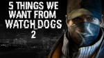5 things we want from Watch Dogs 2